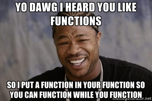 "Xzibit: ""Yo dawg I heard you like functions, so I put a function in your function so you can function while you function."""